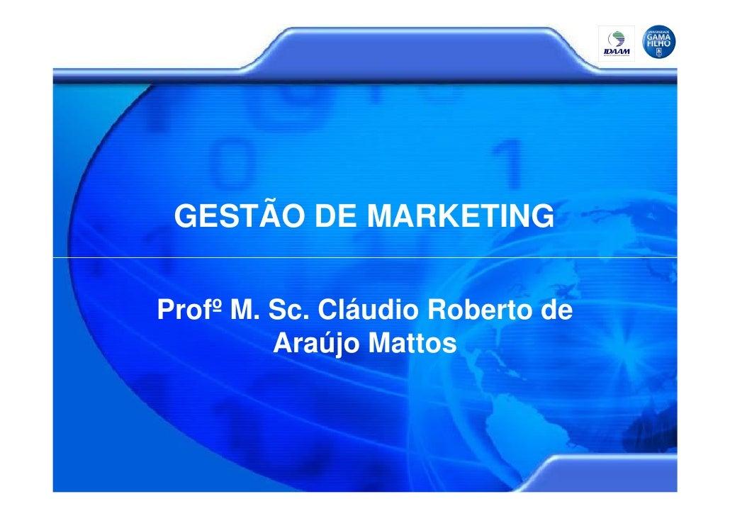GESTÃO DE MARKETING  Profº M. Sc. Cláudio Roberto de          Araújo Mattos