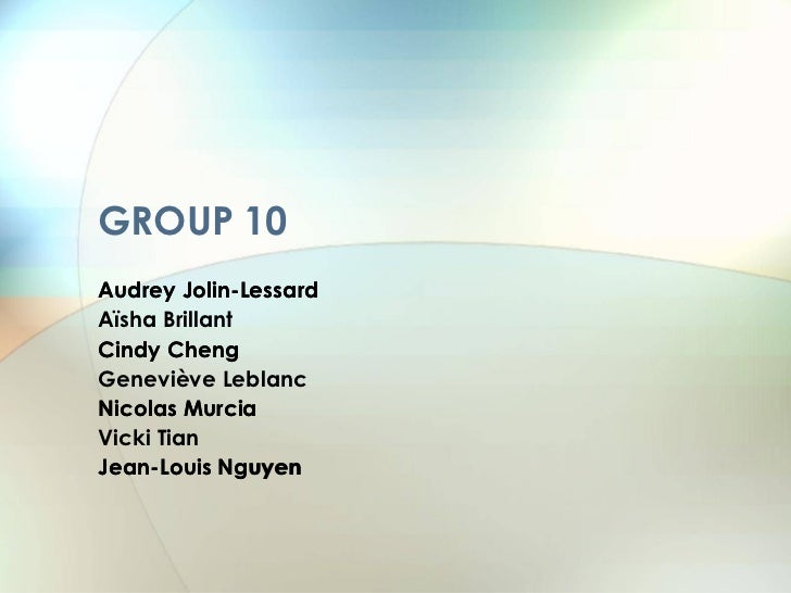 GROUP 10 Audrey Jolin-Lessard Aïsha Brillant Cindy Cheng Geneviève Leblanc Nicolas Murcia Vicki Tian Jean-Louis   Nguyen A...