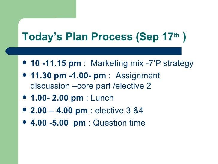 Today's Plan Process (Sep 17 th  )  <ul><li>10 -11.15 pm  :  Marketing mix -7'P strategy  </li></ul><ul><li>11.30 pm -1.00...