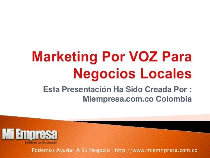 Marketing Por VOZ Para Negocios Locales<br />Esta Presentación Ha Sido Creada Por : Miempresa.com.co Colombia<br />Podemos...