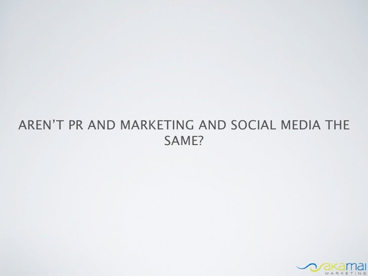 AREN'T PR AND MARKETING AND SOCIAL MEDIA THE                   SAME?