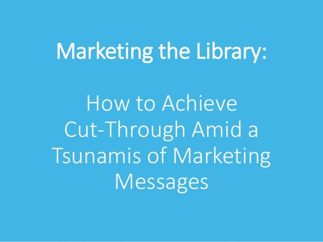 Marketing the Library: How to Achieve Cut-Through Amid a Tsunamis of Marketing Messages