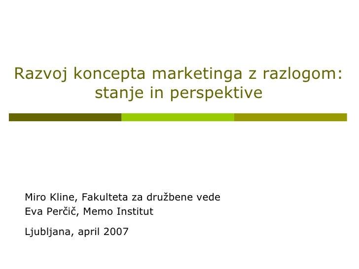 Razvoj koncepta marketinga z razlogom: stanje in perspektive Miro Kline, Fakulteta za družbene vede Eva Perčič, Memo Insti...