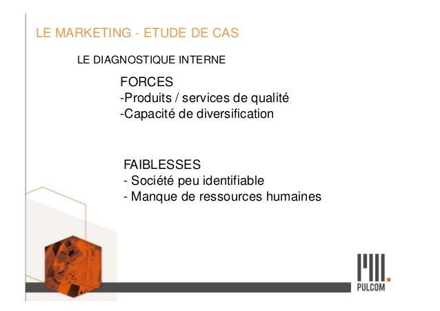 LE MARKETING - ETUDE DE CAS LE DIAGNOSTIQUE INTERNE FORCES -Produits / services de qualité -Capacité de diversification FA...