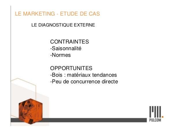 LE MARKETING - ETUDE DE CAS LE DIAGNOSTIQUE EXTERNE CONTRAINTES -Saisonnalité -Normes OPPORTUNITES -Bois : matériaux tenda...