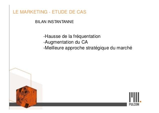 LE MARKETING - ETUDE DE CAS BILAN INSTANTANNE -Hausse de la fréquentation -Augmentation du CA -Meilleure approche stratégi...