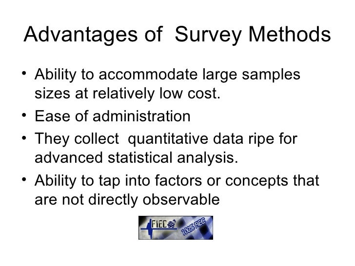 Advantages of  Survey Methods <ul><li>Ability to accommodate large samples sizes at relatively low cost. </li></ul><ul><li...