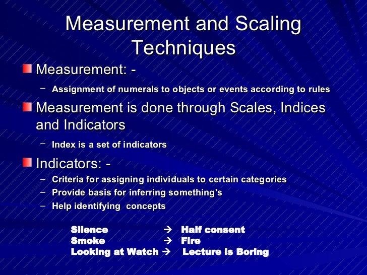 Measurement and Scaling Techniques <ul><li>Measurement: - </li></ul><ul><ul><li>Assignment of numerals to objects or event...
