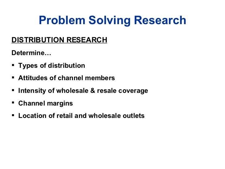 Problem Solving Research <ul><li>DISTRIBUTION RESEARCH </li></ul><ul><li>Determine… </li></ul><ul><li>Types of distributio...