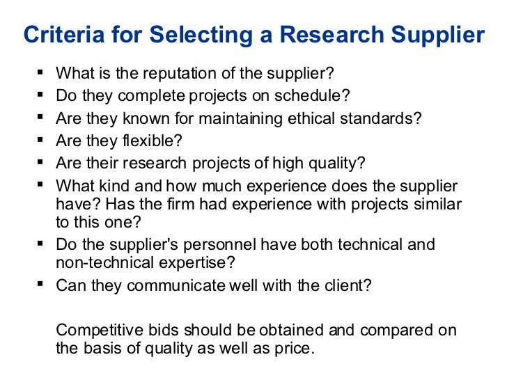 Criteria for Selecting a Research Supplier <ul><li>What is the reputation of the supplier? </li></ul><ul><li>Do they compl...