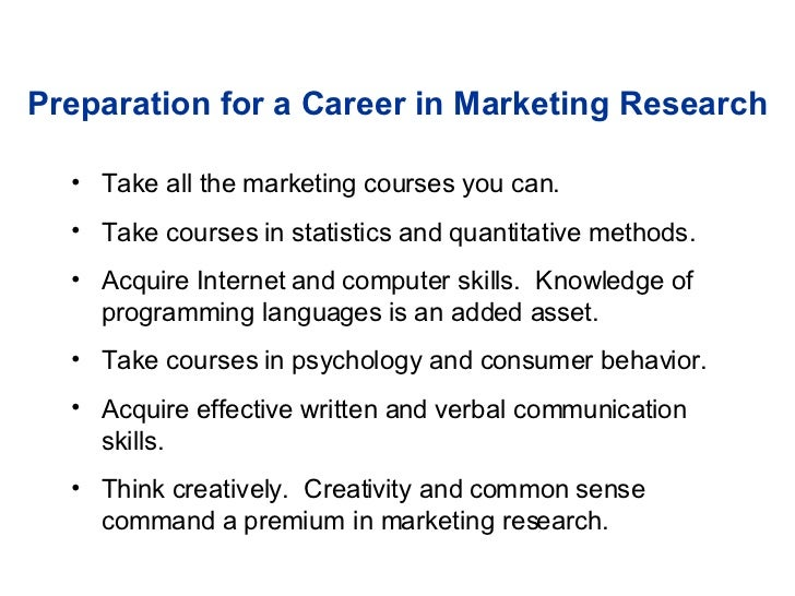 Preparation for a Career in Marketing Research <ul><li>Take all the marketing courses you can. </li></ul><ul><li>Take cour...