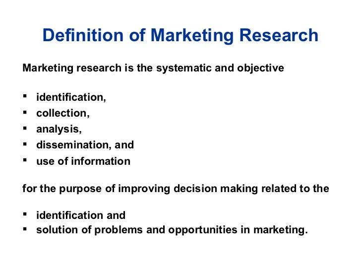 Definition of Marketing Research <ul><li>Marketing research is the systematic and objective  </li></ul><ul><li>identificat...