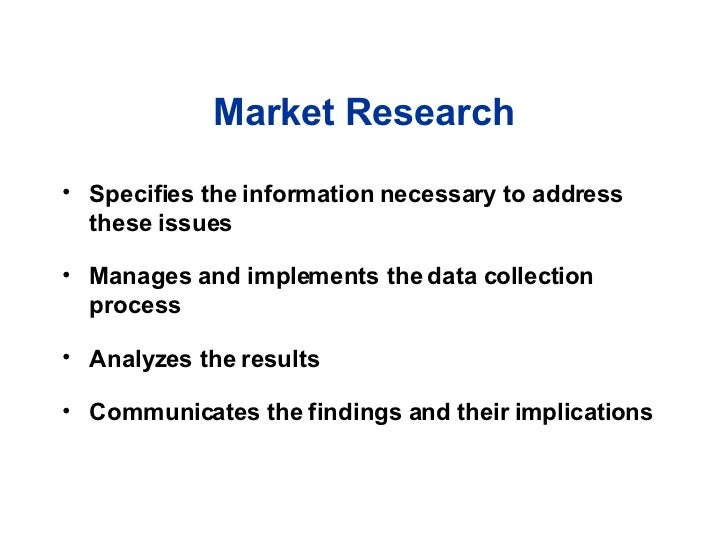 Market Research <ul><li>Specifies the information necessary to address these issues </li></ul><ul><li>Manages and implemen...
