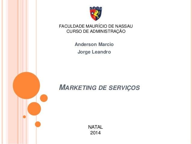 FACULDADE MAURÍCIO DE NASSAU  CURSO DE ADMINISTRAÇÃO  Anderson Marcio  Jorge Leandro  MARKETING DE SERVIÇOS  NATAL  2014