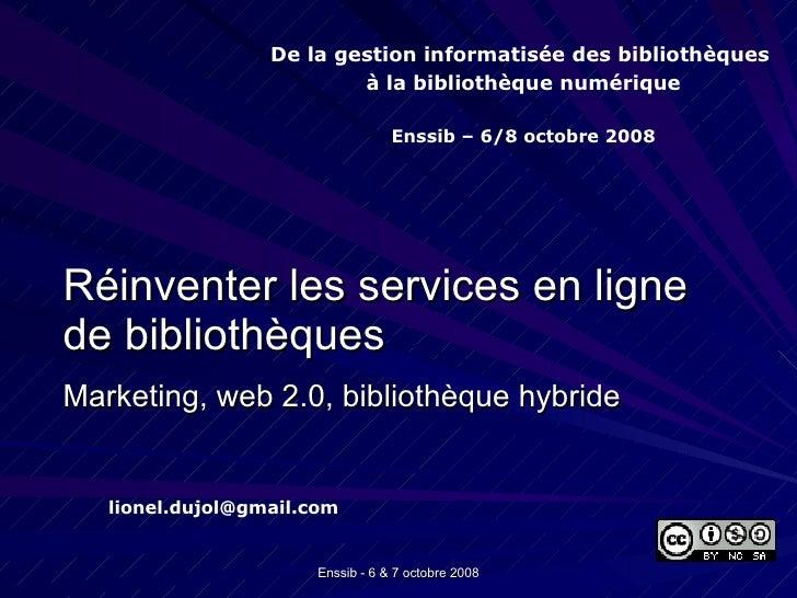 <ul><li>Réinventer les services en ligne de bibliothèques </li></ul><ul><li>Marketing, web 2.0, bibliothèque hybride </li>...