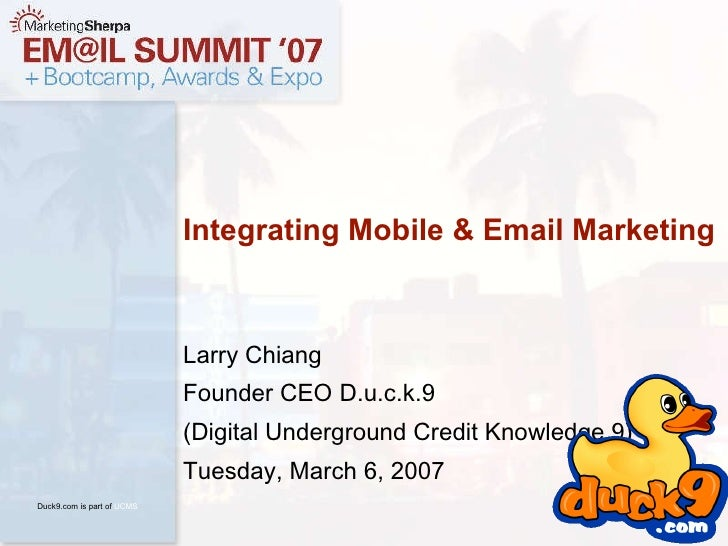 Larry Chiang Founder CEO D.u.c.k.9 (Digital Underground Credit Knowledge 9) Tuesday, March 6, 2007 Integrating Mobile & Em...