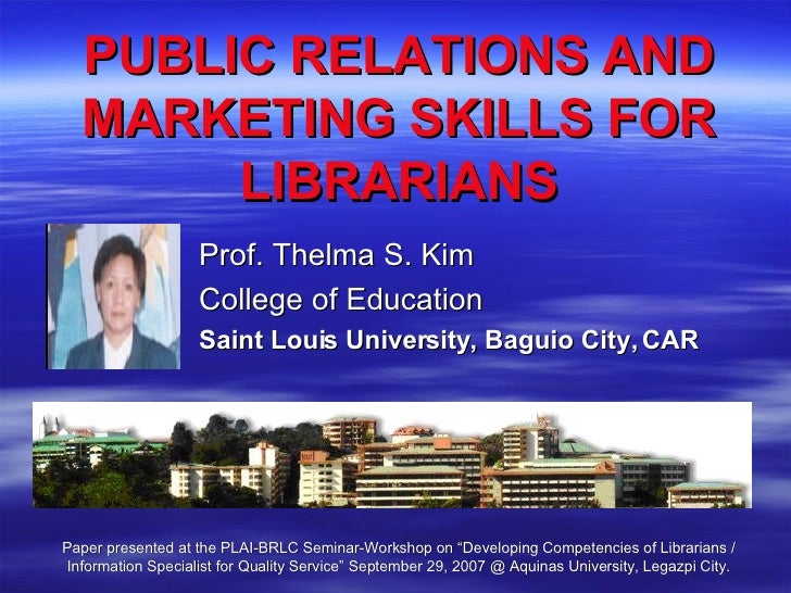 PUBLIC RELATIONS AND MARKETING SKILLS FOR LIBRARIANS Prof. Thelma S. Kim College of Education Saint Louis University, Bagu...