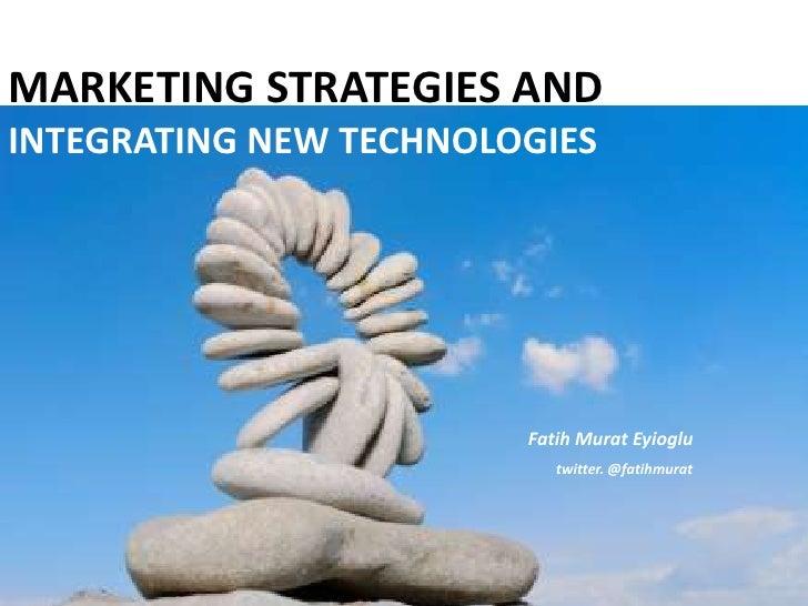MARKETING STRATEGIES AND INTEGRATING NEW TECHNOLOGIES<br />Fatih Murat Eyioglu<br />twitter. @fatihmurat<br />