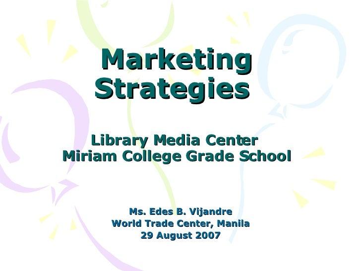Marketing Strategies  Library Media Center  Miriam College Grade School Ms. Edes B. Vijandre World Trade Center, Manila 29...