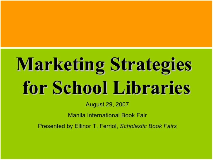 Marketing Strategies  for School Libraries August 29, 2007 Manila International Book Fair Presented by Ellinor T. Ferriol,...