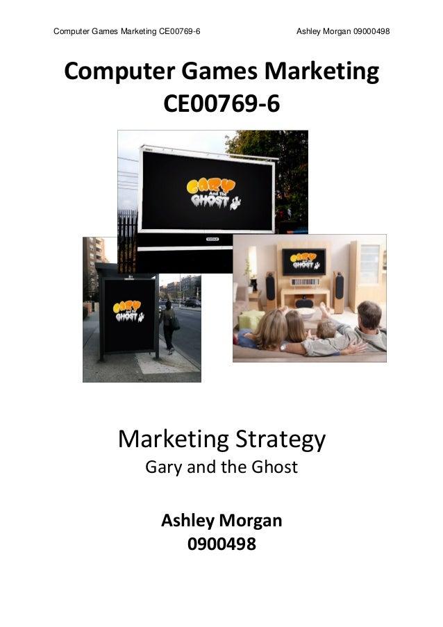 Computer Games Marketing CE00769-6 Ashley Morgan 09000498 Computer Games Marketing CE00769-6 Marketing Strategy Gary and t...