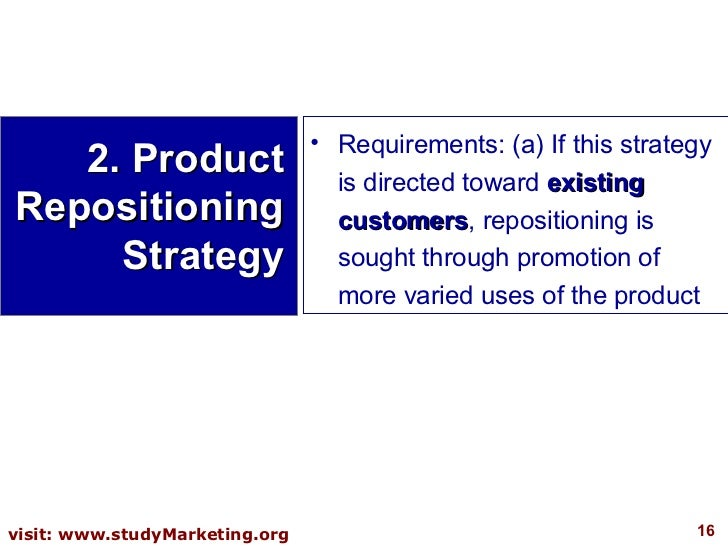 <ul><li>Requirements: (a) If this strategy is directed toward  existing customers , repositioning is sought through promot...