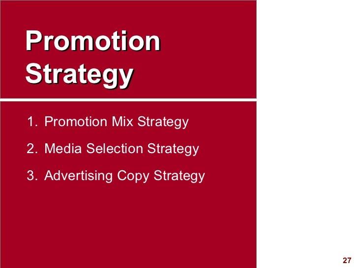 Promotion Strategy <ul><li>Promotion Mix Strategy </li></ul><ul><li>Media Selection Strategy </li></ul><ul><li>Advertising...