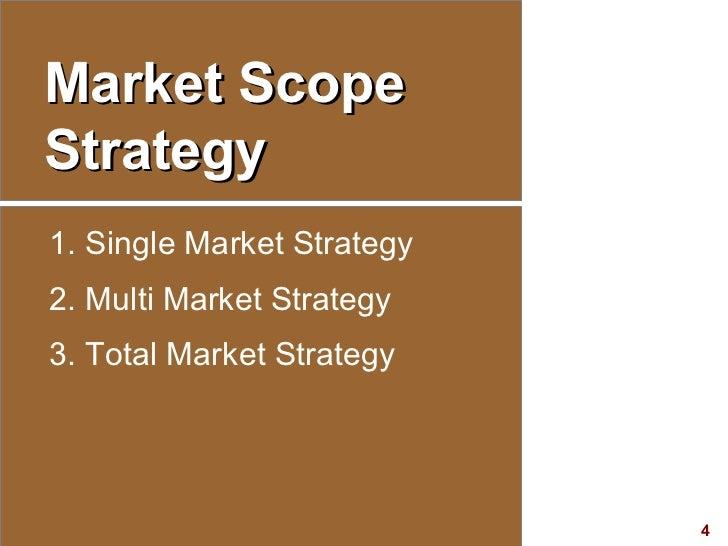 Market Scope Strategy <ul><li>Single Market Strategy </li></ul><ul><li>Multi Market Strategy </li></ul><ul><li>Total Marke...