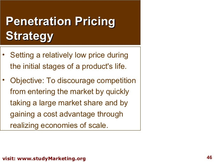 Penetration Pricing Strategy <ul><li>Setting a relatively low price during the initial stages of a product's life.  </li><...