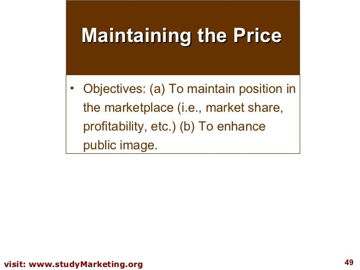 Maintaining the Price <ul><li>Objectives: (a) To maintain position in the marketplace (i.e., market share, profitability, ...