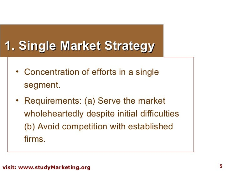 1. Single Market Strategy <ul><li>Concentration of efforts in a single segment. </li></ul><ul><li>Requirements: (a) Serve ...
