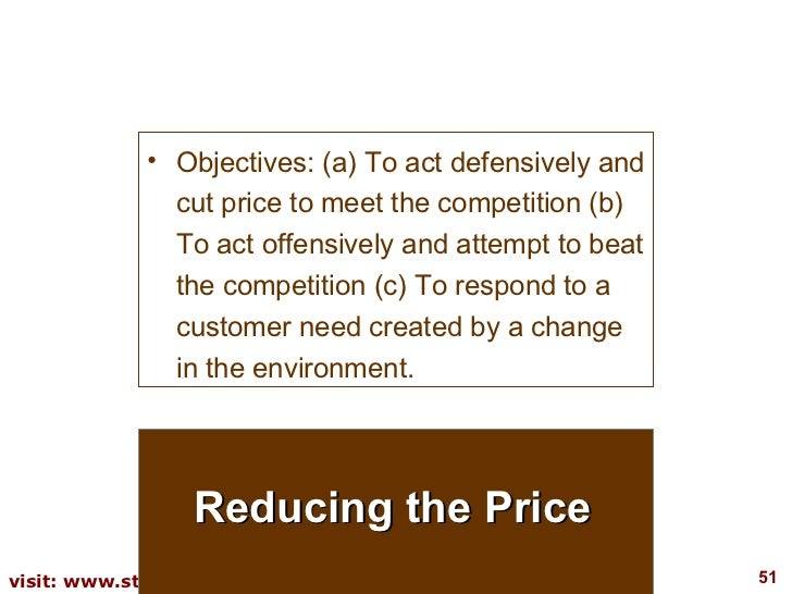 Reducing the Price <ul><li>Objectives: (a) To act defensively and cut price to meet the competition (b) To act offensively...