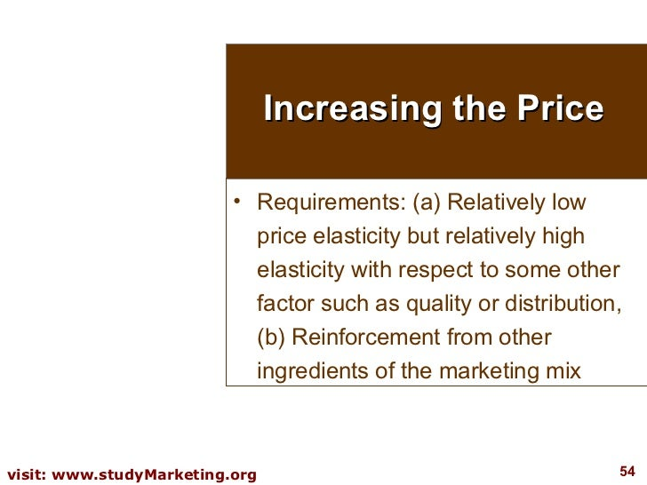 Increasing the Price <ul><li>Requirements: (a) Relatively low price elasticity but relatively high elasticity with respect...