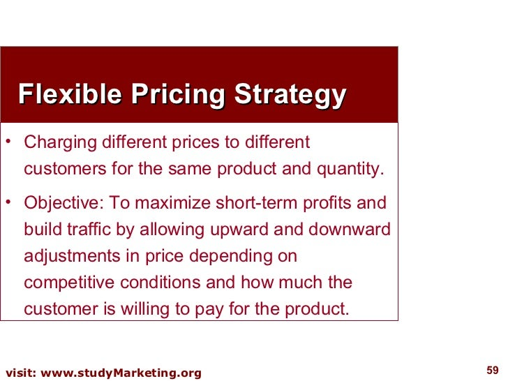 Flexible Pricing Strategy <ul><li>Charging different prices to different customers for the same product and quantity. </li...