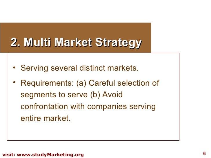 2. Multi Market Strategy <ul><li>Serving several distinct markets. </li></ul><ul><li>Requirements: (a) Careful selection o...