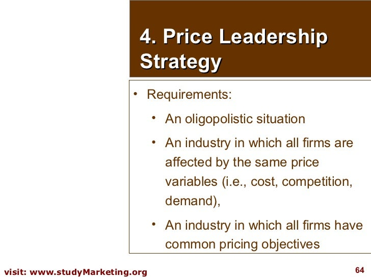 4. Price Leadership Strategy <ul><li>Requirements:  </li></ul><ul><ul><li>An oligopolistic situation </li></ul></ul><ul><u...