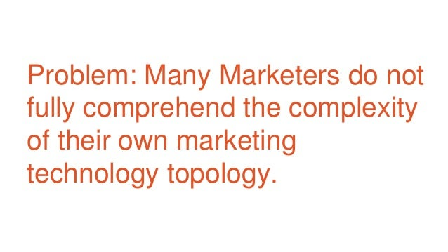 Problem: Many Marketers do not fully comprehend the complexity of their own marketing technology topology.