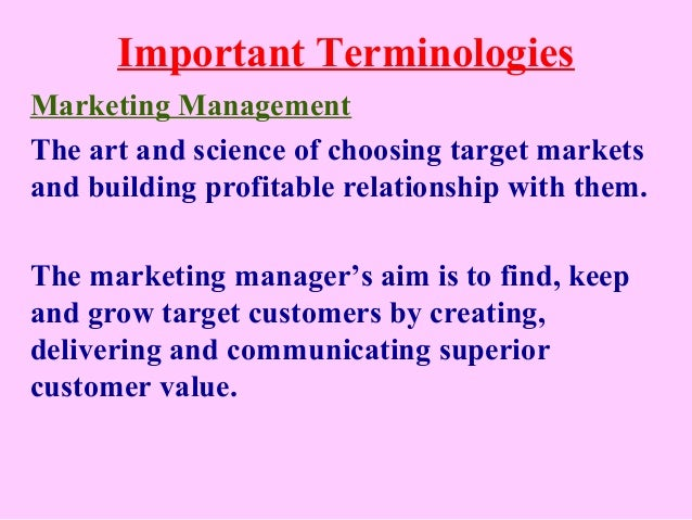 Important Terminologies Marketing Management The art and science of choosing target markets and building profitable relati...