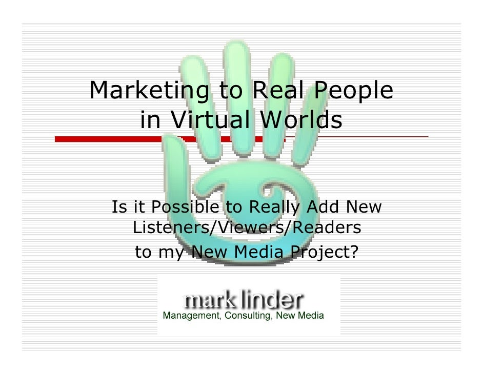 Marketing to Real People    in Virtual Worlds    Is it Possible to Really Add New     Listeners/Viewers/Readers     to my ...