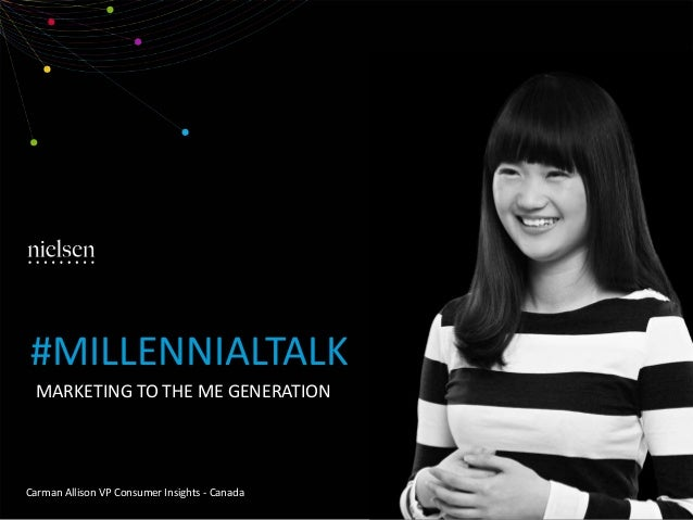 MARKETING TO THE ME GENERATION Carman Allison VP Consumer Insights - Canada #MILLENNIALTALK