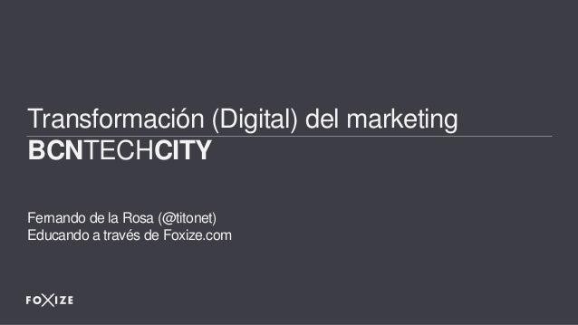 Transformación (Digital) del marketing BCNTECHCITY Fernando de la Rosa (@titonet) Educando a través de Foxize.com