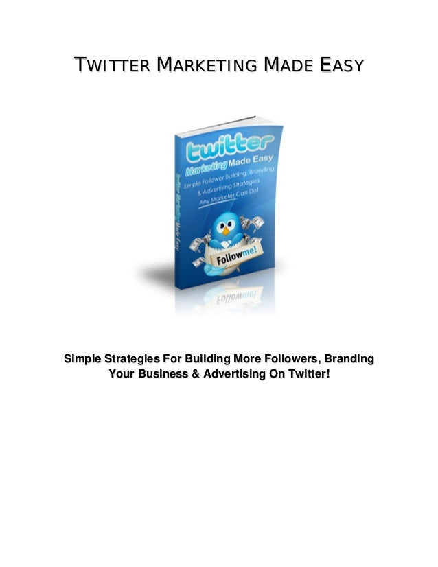 TWITTER MARKETING MADE EASY  Simple Strategies For Building More Followers, Branding Your Business & Advertising On Twitte...