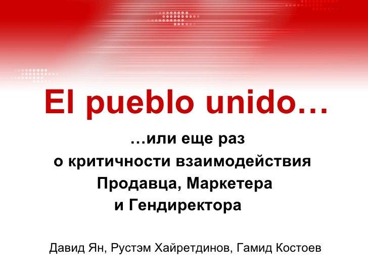 El pueblo unido …   …или еще раз  о критичности взаимодействия  Продавца, Маркетера  и Гендиректора   Давид Ян, Рустэм Хай...