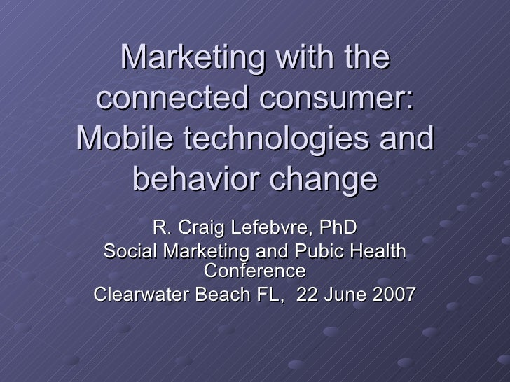 Marketing with the connected consumer: Mobile technologies and behavior change R. Craig Lefebvre, PhD Social Marketing and...