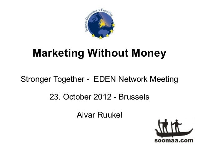 Marketing Without MoneyStronger Together - EDEN Network Meeting       23. October 2012 - Brussels              Aivar Ruukel
