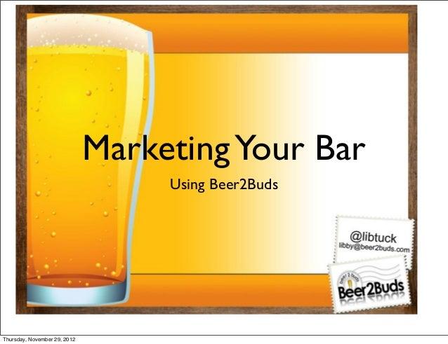 Marketing Your Bar                                   Using Beer2BudsThursday, November 29, 2012