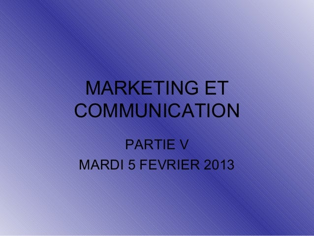 MARKETING ET COMMUNICATION PARTIE V MARDI 5 FEVRIER 2013