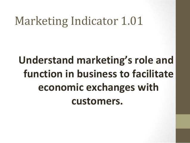 Marketing Indicator 1.01 Understand marketing's role and function in business to facilitate economic exchanges with custom...