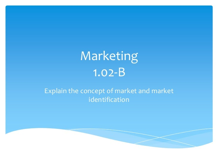 Marketing            1.02-BExplain the concept of market and market              identification