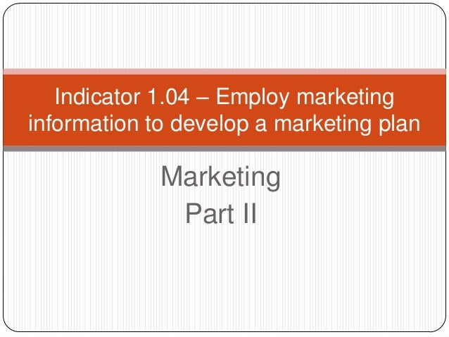 Indicator 1.04 – Employ marketinginformation to develop a marketing plan             Marketing              Part II